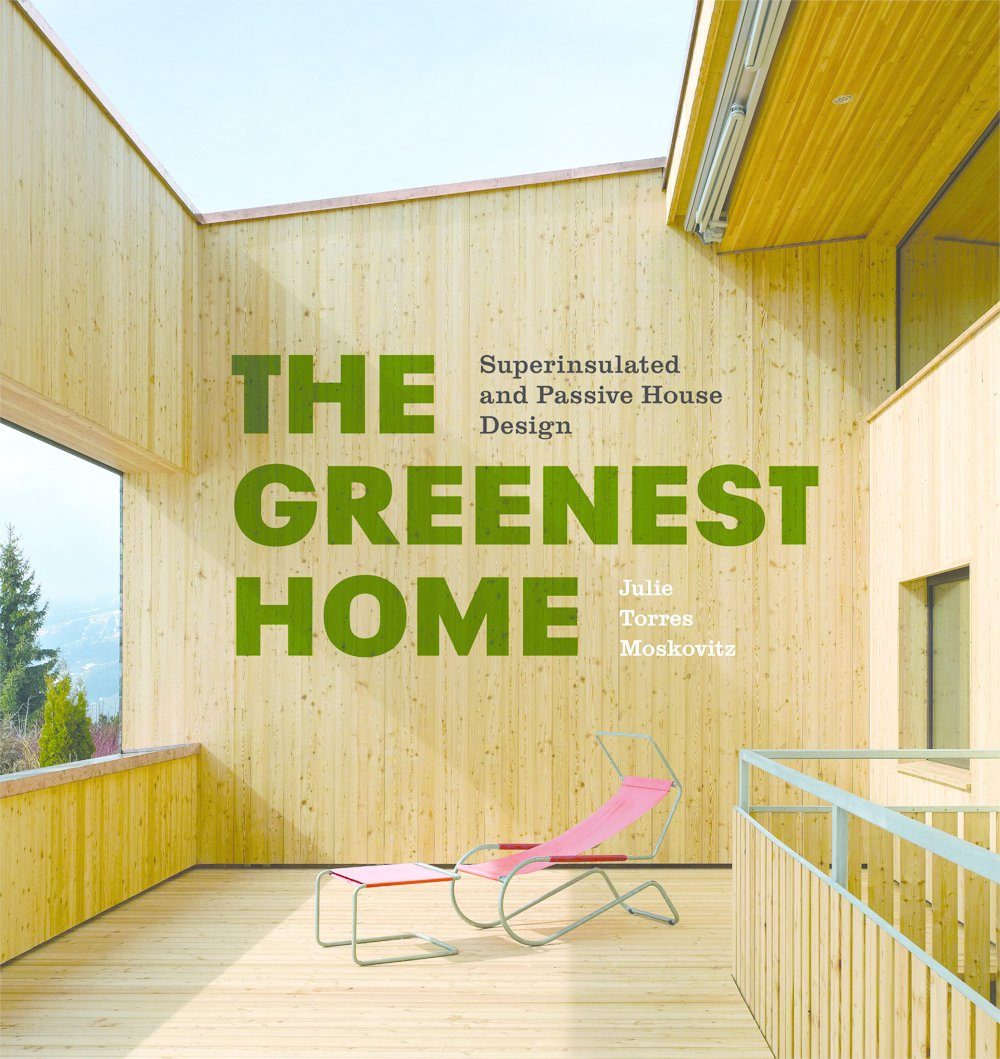 The Greenest Home by Julie Torres Moskovitz is out now from Princeton Architectural Press; buy it on Amazon here.  15+ Passive Modern Home Ideas by Heather Corcoran from Passive Houses Across America